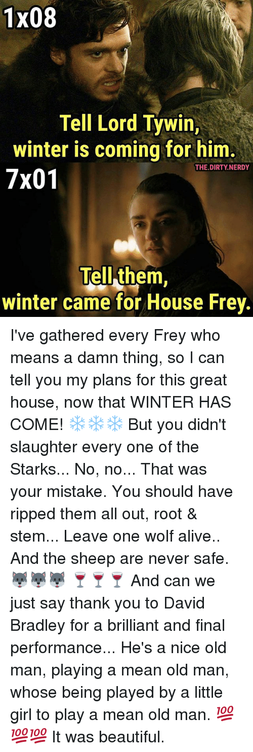 Alive, Beautiful, and Memes: 1x08  Tell Lord Tywin,  winter is coming for him  7x01  THE.DIRTY.NERDY  Tell them,  winter came for House Frey I've gathered every Frey who means a damn thing, so I can tell you my plans for this great house, now that WINTER HAS COME! ❄❄❄ But you didn't slaughter every one of the Starks... No, no... That was your mistake. You should have ripped them all out, root & stem... Leave one wolf alive.. And the sheep are never safe. 🐺🐺🐺 🍷🍷🍷 And can we just say thank you to David Bradley for a brilliant and final performance... He's a nice old man, playing a mean old man, whose being played by a little girl to play a mean old man. 💯💯💯 It was beautiful.