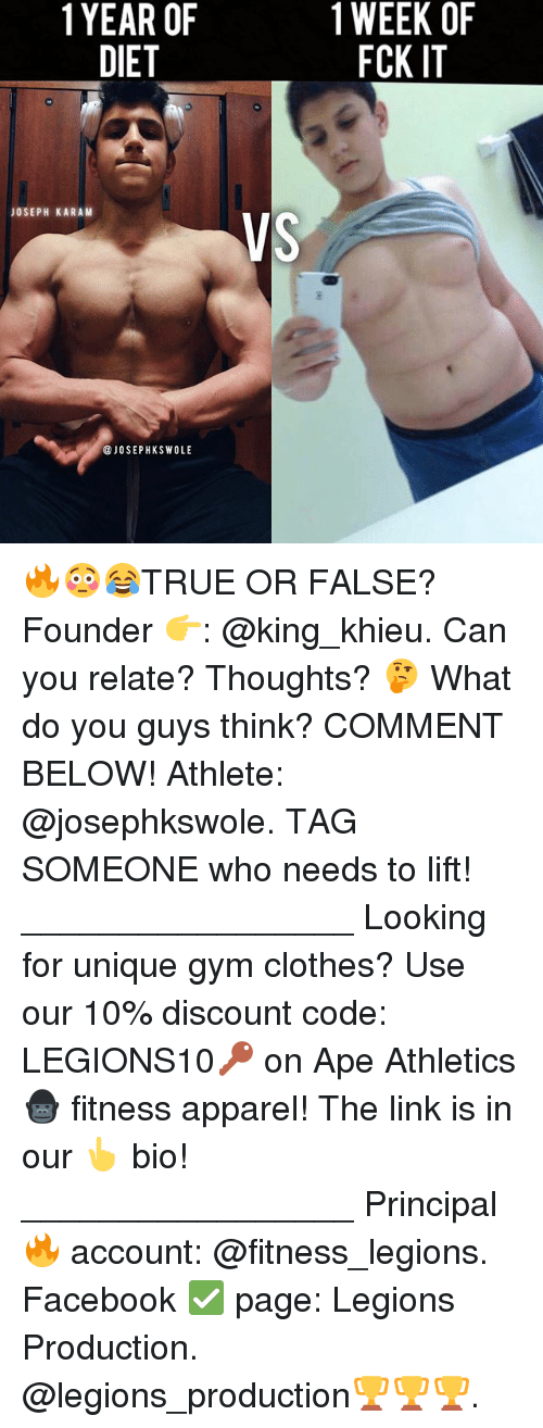 Apees: 1YEAR OF  DIET  1 WEEK OF  FCK IT  JOSEPH KARAM  VS  @JOSEPHKSWOLE 🔥😳😂TRUE OR FALSE? Founder 👉: @king_khieu. Can you relate? Thoughts? 🤔 What do you guys think? COMMENT BELOW! Athlete: @josephkswole. TAG SOMEONE who needs to lift! _________________ Looking for unique gym clothes? Use our 10% discount code: LEGIONS10🔑 on Ape Athletics 🦍 fitness apparel! The link is in our 👆 bio! _________________ Principal 🔥 account: @fitness_legions. Facebook ✅ page: Legions Production. @legions_production🏆🏆🏆.