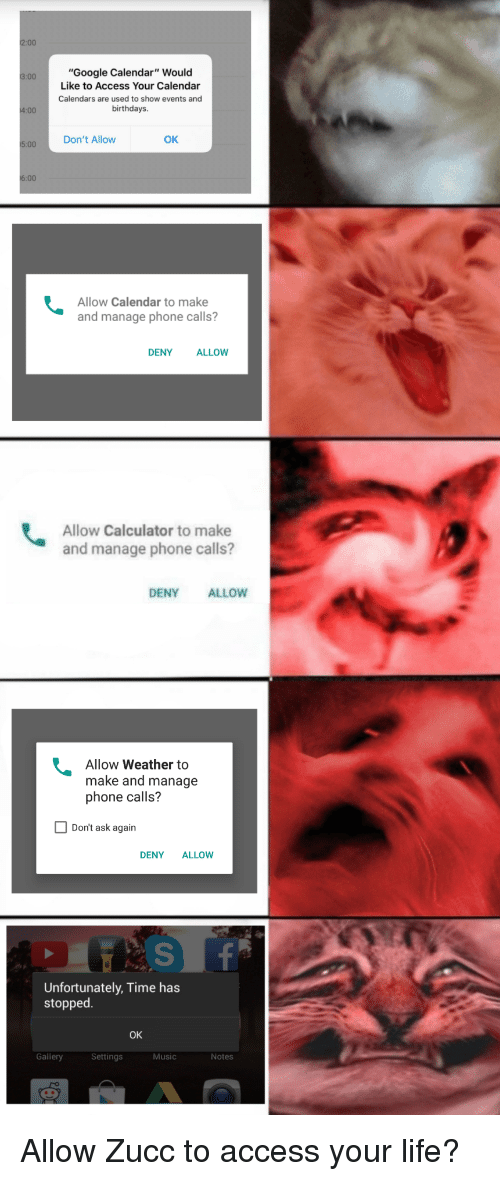 "Google, Life, and Music: 2:00  Google Calendar"" Would  Like to Access Your Calenda  Calendars are used to show events and  birthdays  3:00  .00 Don't Allow  OK  Allow Calendar to make  and manage phone calls?  DENY  ALLOW  Allow Calculator to make  and manage phone calls?  DENYALLOW  Allow Weather to  make and manage  phone calls?  Don't ask again  DENY ALLOW  Unfortunately, Time has  stopped  OK  Gallery  Settings  Music  Notes Allow Zucc to access your life?"