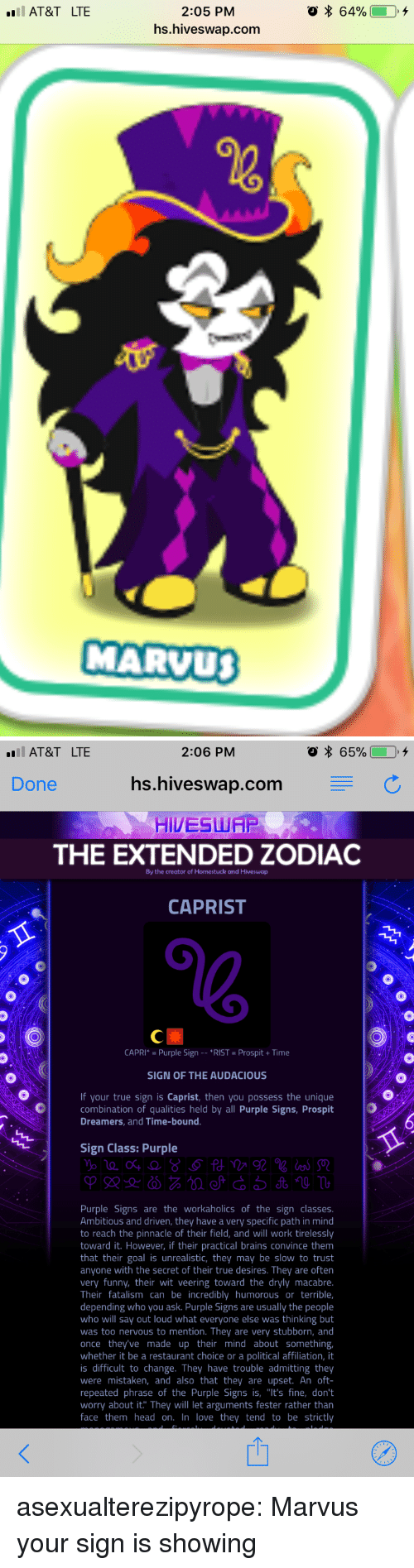 """Pinnacle: 2:05 PM  hs.hiveswap.com  AT&T LTE  MARVU   AT&T LTE  2:06 PM  Done  hs.hiveswap.com C  HIVESWAP  THE EXTENDED ZODIAC  By the creator of Homestuck and Hiveswap  CAPRIST  CAPRI* Purple Sign *RIST Prospit+Time  SIGN OF THE AUDACIOUS  If your true sign is Caprist, then you possess the unique  combination of qualities held by all Purple Signs, Prospit  Dreamers, and Time-bound  Sign Class: Purple  Purple Signs are the workaholics of the sign classes  Ambitious and driven, they have a very specific path in mind  to reach the pinnacle of their field, and will work tirelessly  toward it. However, if their practical brains convince them  that their goal is unrealistic, they may be slow to trust  anyone with the secret of their true desires. They are often  very funny, their wit veering toward the dryly macabre  Their fatalism can be incredibly humorous or terrible,  depending who you ask. Purple Signs are usually the people  who will say out loud what everyone else was thinking but  was too nervous to mention. They are very stubborn, and  once they've made up their mind about something  whether it be a restaurant choice or a political affiliation, it  is difficult to change. They have trouble admitting they  were mistaken, and also that they are upset. An oft-  repeated phrase of the Purple Signs is, """"It's fine, don't  worry about it. They will let arguments fester rather than  face them head on. In love they tend to be strictly asexualterezipyrope:  Marvus your sign is showing"""
