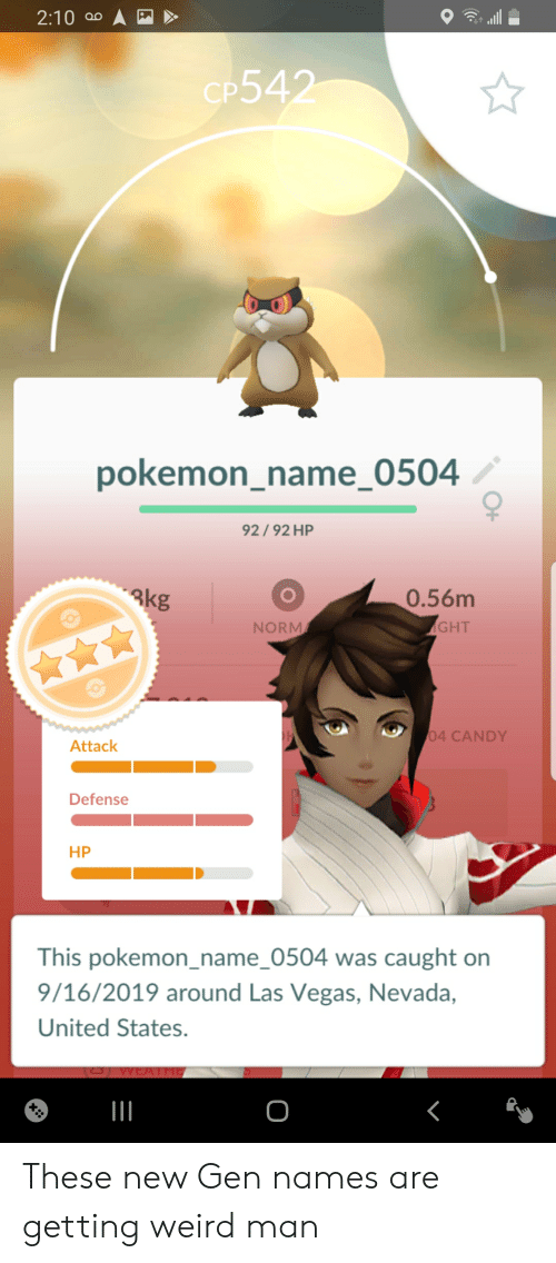 Pokemon Name: 2:10 ao A  CP542  pokemon_name_0504  92/92 HP  0.56m  3kg  GHT  NORM  04 CANDY  Attack  Defense  НР  This pokemon_name_0504 was caught on  9/16/2019 around Las Vegas, Nevada,  United States.  О  X: These new Gen names are getting weird man