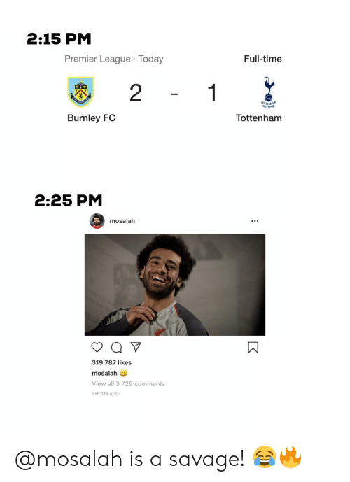 tottenham: 2:15 PM  Premier League Today  Full-time  2  Burnley FC  Tottenham  2:25 PM  mosalah  319 787 likes  mosalah  View all 3 729 comments  1 HOUR AGO @mosalah is a savage! 😂🔥