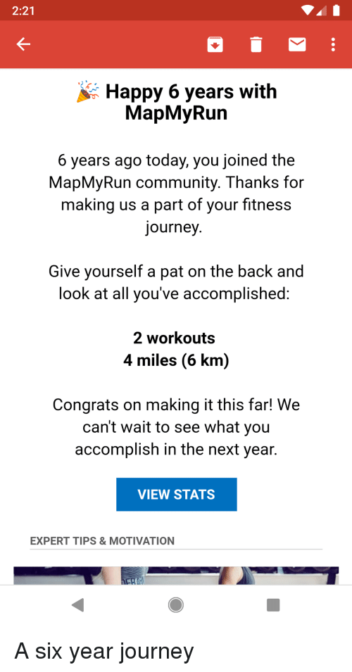 Community, Journey, and Happy: 2:21  Happy 6 years with  MapMyRun  6 years ago today, you joined the  MapMyRun community. Thanks for  making us a part of your fitness  journey  Give vourself a pat on the back and  look at all you've accomplished  2 workouts  4 miles (6 km)  Congrats on making it this far! We  can't wait to see what you  accomplish in the next year.  VIEW STATS  EXPERT TIPS & MOTIVATION A six year journey