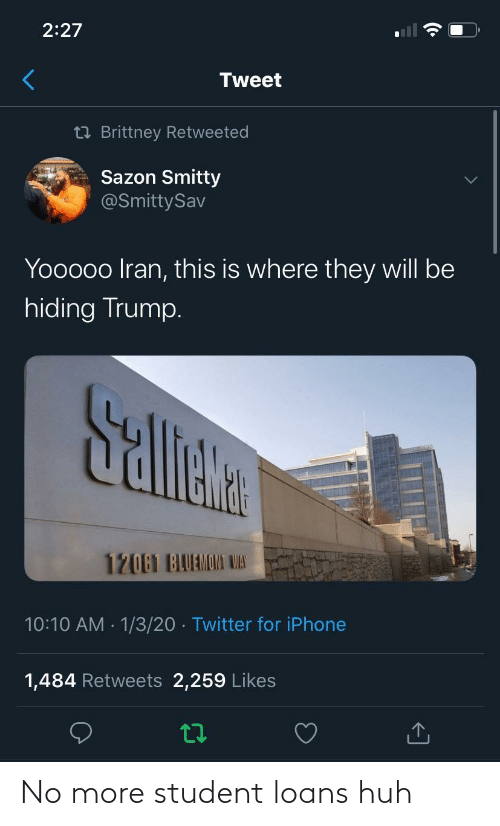 hiding: 2:27  Tweet  23 Brittney Retweeted  Sazon Smitty  @SmittySav  Yooooo Iran, this is where they will be  hiding Trump.  Sallete  12061 BAUAMOMI WAS  10:10 AM · 1/3/20 · Twitter for iPhone  1,484 Retweets 2,259 Likes No more student loans huh