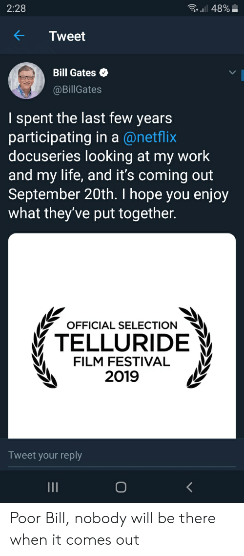 telluride: 2:28  48%  Tweet  Bill Gates  @BillGates  I spent the last few years  participating in a @netflix  docuseries looking at my work  and my life, and it's coming out  September 20th. I hope you enjoy  what they've put together.  OFFICIAL SELECTION  TELLURIDE  FILM FESTIVAL  2019  Tweet your reply  II Poor Bill, nobody will be there when it comes out
