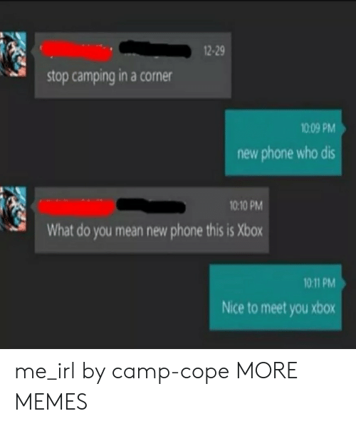 Who dis: 2-29  stop camping in a corner  1009 PM  new phone who dis  10:10 PM  What do you mean new phone this is Xbox  10 11 PM  Nice to meet you xbox me_irl by camp-cope MORE MEMES