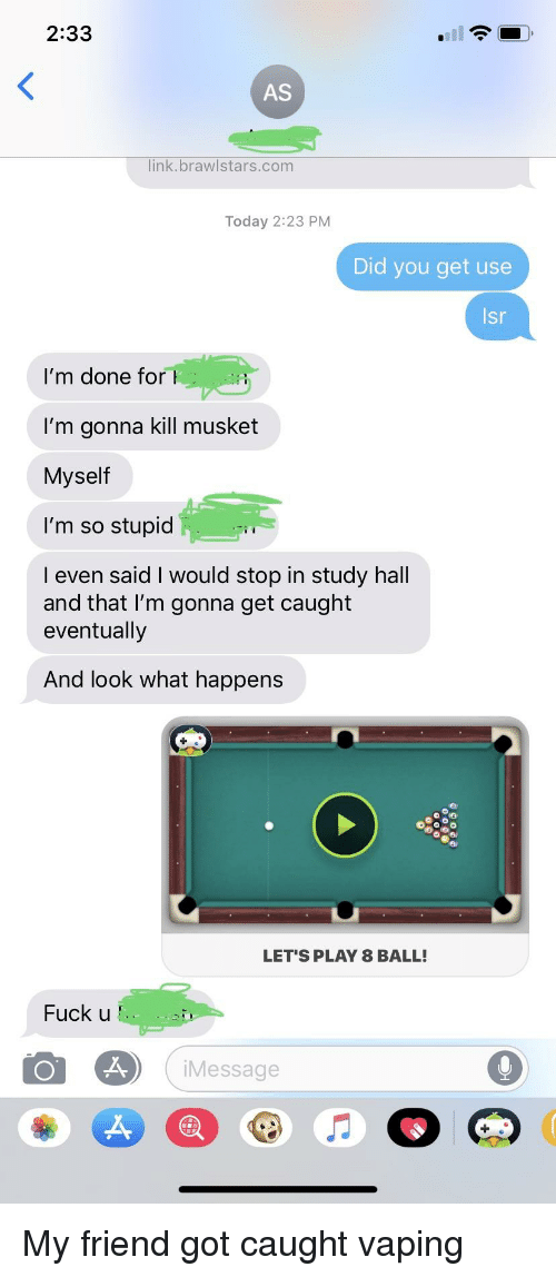 Fuck, Link, and Today: 2:33  AS  link.brawlstars.com  Today 2:23 PM  Did you get use  sr  I'm done for  I'm gonna kill musket  Myself  I'm so stupid  l even said I would stop in study hall  and that l'm gonna get caught  eventually  And look what happens  LET'S PLAY 8 BALL!  Fuck u  iMessage