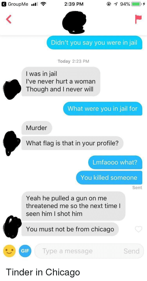 Chicago, Jail, and Tinder: 2:39 PM  Didn't you say you were in jail  Today 2:23 PM  I was in jail  I've never hurt a womarn  Though and I never will  What were you in jail for  Murder  What flag is that in your profile?  Lmfaooo what?  You killed someone  Sent  Yeah he pulled a gun on me  threatened me so the next time l  seen him I shot him  You must not be from chicago  lype a message  Send Tinder in Chicago
