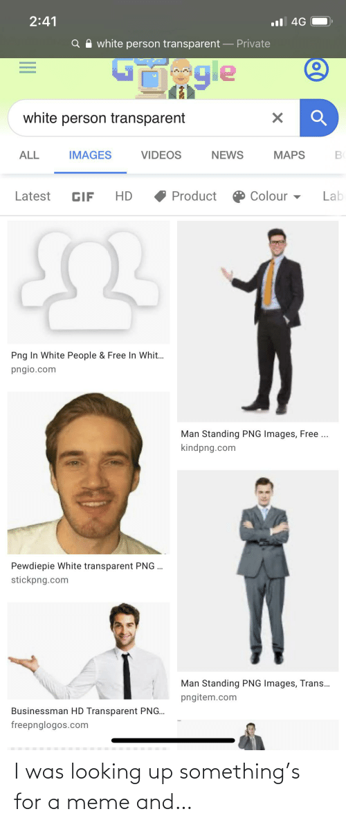 transparent png: 2:41  l 4G  white person transparent – Private  ngle  white person transparent  VIDEOS  NEWS  ALL  IMAGES  MAPS  O Colour -  Product  Latest  HD  Lab  GIF  Png In White People & Free In Whit.  pngio.com  Man Standing PNG Images, Free ..  kindpng.com  Pewdiepie White transparent PNG .  stickpng.com  Man Standing PNG Images, Trans.  pngitem.com  Businessman HD Transparent PNG.  freepnglogos.com I was looking up something's for a meme and…