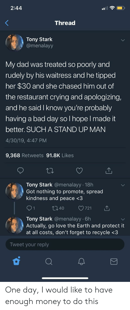 Bad, Bad Day, and Crying: 2:44  Threac  Tony Stark  @menalayy  My dad was treated so poorly and  rudely by his waitress and he tipped  her $30 and she chased him out of  the restaurant crying and apologizing,  and he said I know you're probably  having a bad day so I hope l made it  better. SUCH A STAND UP MAN  4/30/19, 4:47 PM  9,368 Retweets 91.8K Likes  Tony Stark @menalayy 18h  Got nothing to promote, spread  kindness and peace <3  140  721  Tony Stark @menalayy 6h  Actually, go love the Earth and protect it  at all costs, don't forget to recycle <3  Tweet your reply One day, I would like to have enough money to do this