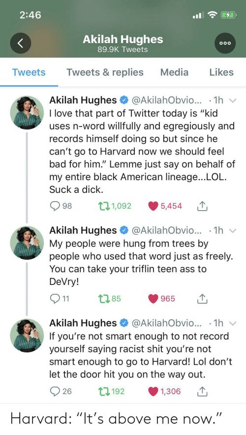"My People: 2:46  Akilah Hughes  OOO  89.9K Tweets  Tweets & replies  Media  Likes  Tweets  Akilah Hughes  @AkilahObvio...  1h  I love that part of Twitter today is ""kid  uses n-word willfully and egregiously and  records himself doing so but since he  can't go to Harvard now we should feel  bad for him."" Lemme just say on behalf of  my entire black American lineage...LOL  Suck a dick  t11,092  98  5,454  Akilah Hughes  1h  @AkilahObvio...  My people were hung from trees by  people who used that word just as freely.  You can take your triflin teen ass to  DeVry!  t2.85  965  11  Akilah Hughes  @AkilahObvio... .1h  V  If you're not smart enough to not record  yourself saying racist shit you're not  smart enough to go to Harvard! Lol don't  let the door hit you on the way out  L192  26  1,306 Harvard: ""It's above me now."""