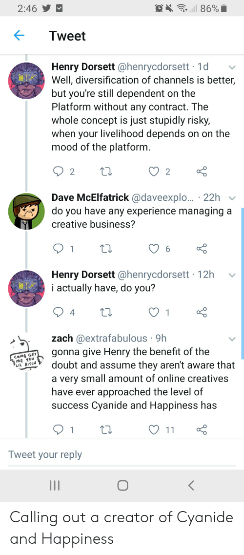 Bitch, Mood, and Business: 2:46  l 86%  Tweet  Henry Dorsett @henrycdorsett 1d  Well, diversification of channels is better,  but you're still dependent on the  Platform without any contract. The  whole concept is just stupidly risky,  when your livelihood depends on on the  mood of the platform.  2  2  Dave McElfatrick @daveexplo.. 22h  do you have any experience managing a  creative business?  1  6  Henry Dorsett @henrycdorsett 12h  i actually have, do you?  4  1  zach @extrafabulous 9h  gonna give Henry the benefit of the  doubt and assume they aren't aware that  a very small amount of online creatives  have ever approached the level of  success Cyanide and Happiness has  CSMS GET  ME You  LIL BITCH  1  11  Tweet your reply Calling out a creator of Cyanide and Happiness