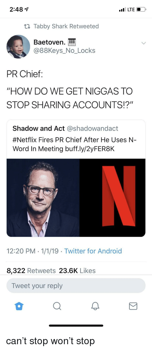 """Android, Netflix, and Twitter: 2:48 1  t1 Tabby Shark Retweeted  Baetoven. I  @88Keys_No_Locks  PR Chief:  """"HOW DO WE GET NIGGAS TO  STOP SHARING ACCOUNTS!?""""  Shadow and Act @shadowandact  #Netflix Fires PR Chief After He Uses N-  Word In Meeting buff.ly/2yFER8K  12:20 PM 1/1/19 Twitter for Android  8,322 Retweets 23.6K Likes  Tweet your reply can't stop won't stop"""