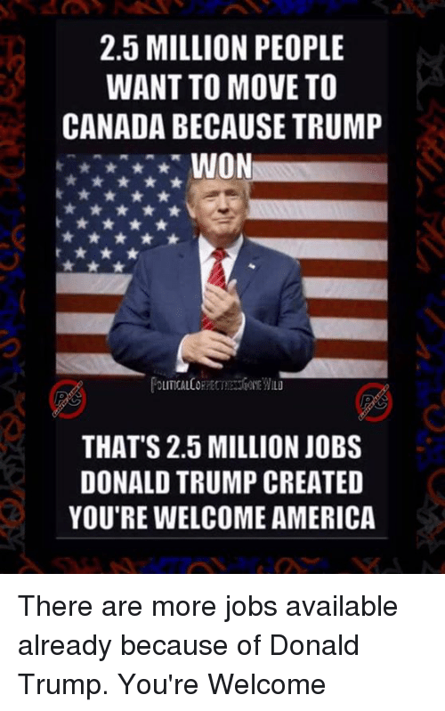 Move To Canada: 2.5 MILLION PEOPLE  WANT TO MOVE TO  CANADA BECAUSE TRUMP  WON  THAT'S 2.5 MILLION JOBS  DONALD TRUMP CREATED  YOU'RE WELCOME AMERICA There are more jobs available already because of Donald Trump. You're Welcome