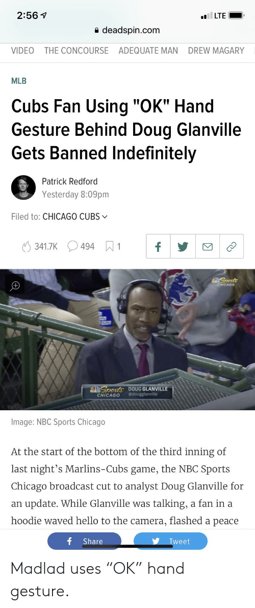 """Chicago, Doug, and Hello: 2:56 V  a deadspin.com  VIDEO THE CONCOURSE ADEQUATE MAN DREW MAGARY  MLB  Cubs Fan Using """"OK"""" Hand  Gesture Behind Doug Glanville  Gets Banned Indefinitely  Patrick Redford  Yesterday 8:09pm  Filed to: CHICAGO CUBSv  341.7K494 1  CHICAGO  02 DOUG GLANVILLE  CHİCAGO @dougglanville  Image: NBC Sports Chicago  At the start of the bottom of the third inning of  last night's Marlins-Cubs game, the NBC Sports  Chicago broadcast cut to analyst Doug Glanville for  an update. While Glanville was talking, a fan ina  hoodie waved hello to the camera, flashed a peace  f Share  weet Madlad uses """"OK"""" hand gesture."""