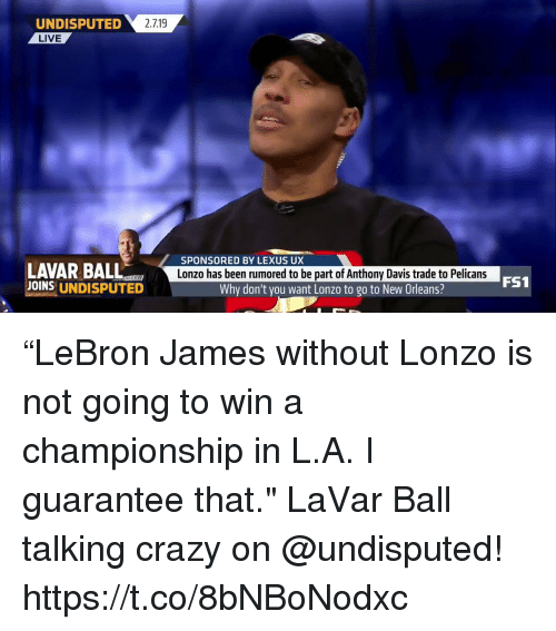 "Crazy, Lexus, and Memes: 2.719  UNDISPUTED  LIVE  SPONSORED BY LEXUS UX  LAVAR BALL  JOINS UNDISPUTED  Lonzo has been rumored to be part of Anthony Davis trade to Pelicans  FS1  Why don't you want Lonzo to go to New Orleans? ""LeBron James without Lonzo is not going to win a championship in L.A. I guarantee that.""   LaVar Ball talking crazy on @undisputed!    https://t.co/8bNBoNodxc"