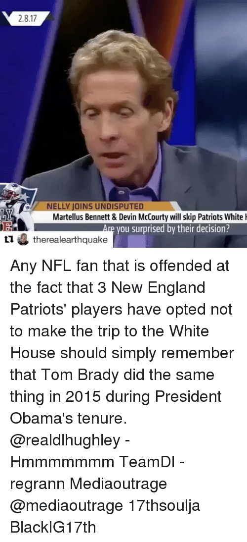 Memes, 🤖, and New England: 2.8.17  ELLY JOINS UNDISPUTED  Martellus Bennett & Devin McCourty will skip Patriots White  you surprised by their decision?  tu therealearthquake Any NFL fan that is offended at the fact that 3 New England Patriots' players have opted not to make the trip to the White House should simply remember that Tom Brady did the same thing in 2015 during President Obama's tenure. @realdlhughley - Hmmmmmmm TeamDl - regrann Mediaoutrage @mediaoutrage 17thsoulja BlackIG17th
