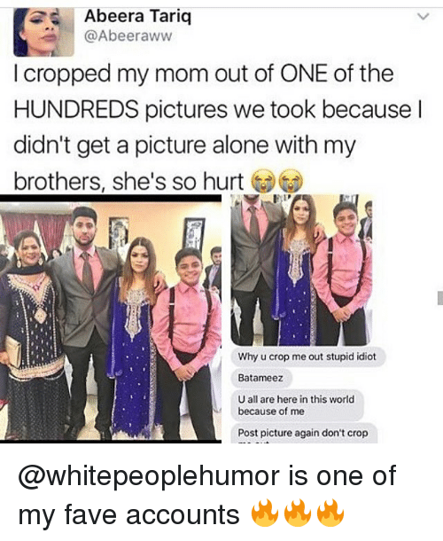 Aww, Memes, and Fave: 2 Abeera Tariq  Abeer aww  I cropped my mom out of ONE of the  HUNDREDS pictures we took because  didn't get a picture alone with my  brothers, she's so hurt  Why u crop me out stupid idiot  Batameez  U all are here in this world  because of me  Post picture again don't crop @whitepeoplehumor is one of my fave accounts 🔥🔥🔥