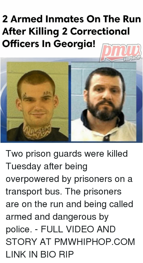 Memes, Police, and Run: 2 Armed ates on The Run  After Killing 2 Correctional  Officers in Georgia!  HIPHOP Two prison guards were killed Tuesday after being overpowered by prisoners on a transport bus. The prisoners are on the run and being called armed and dangerous by police. - FULL VIDEO AND STORY AT PMWHIPHOP.COM LINK IN BIO RIP