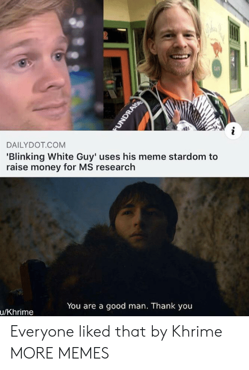 cafe: 2  CAFE  DAILYDOT COM  'Blinking White Guy' uses his meme stardom to  raise money for MS research  You are a good man. Thank you  u/Khrime  FUNDRAISE Everyone liked that by Khrime MORE MEMES
