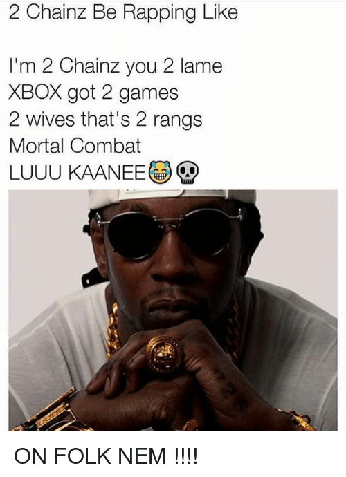 Combate: 2 Chainz Be Rapping Like  I'm 2 Chainz you 2 lame  XBOX got 2 games  2 wives that's 2 rangs  Mortal Combat  LUUU KAANEE ON FOLK NEM !!!!