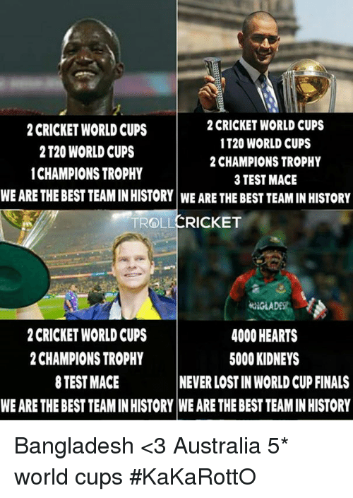cricket world cup: 2 CRICKET WORLD CUPS  2 CRICKET WORLD CUPS  1 T20 WORLD CUPS  2 T20 WORLD CUPS  2 CHAMPIONS TROPHY  1CHAMPIONS TROPHY  3 TEST MACE  WE ARE THE BEST TEAMINHISTORY WE ARE THE BEST TEAMINHISTORY  TROLL  CRICKET WORLD CUPS  4000 HEARTS  CHAMPIONS TROPHY  5000 KIDNEYS  8 TEST MACE  NEVER LOSTIN WORLD CUP FINALS  WE ARE THEBESTTEAMINHISTORY WE ARE THE BEST TEAM IN HISTORY Bangladesh  <3 Australia 5* world cups #KaKaRottO