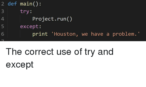 "Houston We Have a Problem, Run, and Houston: 2 def main():  try:  4  Project.run()  except:  6  print 'Houston, we have a problem."" The correct use of try and except"