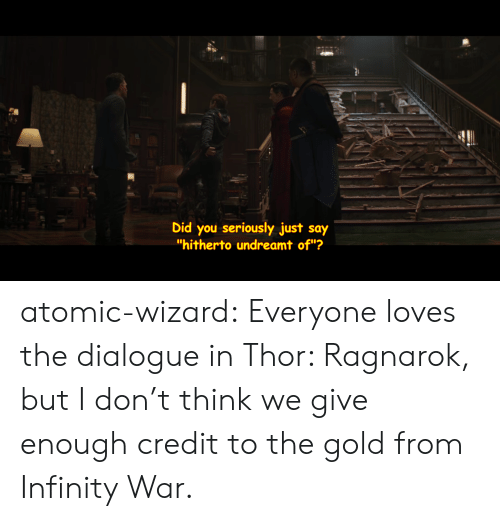 "Target, Tumblr, and Blog: 2  Did you seriously just say  ""hitherto undreamt of""? atomic-wizard:  Everyone loves the dialogue in Thor: Ragnarok, but I don't think we give enough credit to the gold from Infinity War."
