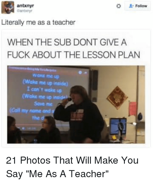 "Teacher, Fuck, and Photos: 2: Follow  antxnyr  anbiny  Literally me as a teacher  WHEN THE SUB DONT GIVE A  FUCK ABOUT THE LESSON PLAN  wake me up  (Wake me up inside)  I con't wake up  (Wake me up  Save me  (Call my name and s  the d 21 Photos That Will Make You Say ""Me As A Teacher"""