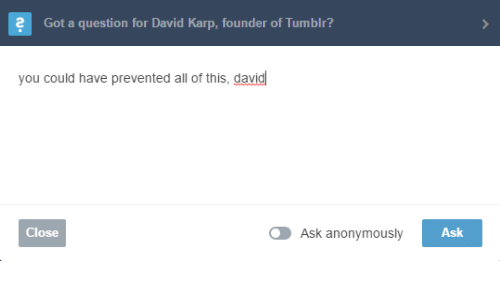Ask, All, and You: 2  Gat a questian for David Kap, faunder of Tumbli?   you could have prevented all of this, david  Close  Ask anonymously  Ask