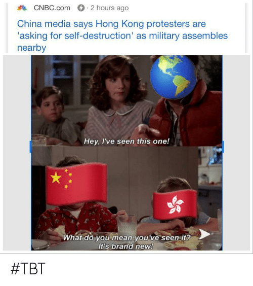 Tbt, China, and Hong Kong: 2 hours ago  CNBC.com  China media says Hong Kong protesters are  'asking for self-destruction' as military assembles  nearby  Hey, I've seen this one!  What do you mean youve seen-it?  It's brand new! #TBT