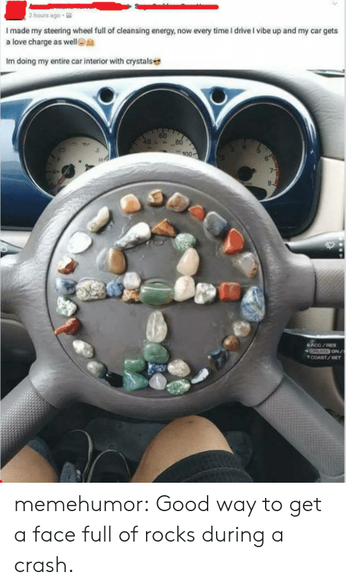 Face Full: 2 hours ago  I made my steering wheel full of cleansing energy, now every time I driveI vibe up and my car gets  a love charge as wellta  Im doing my entire car interior with crystals  60  COAST/GET memehumor:  Good way to get a face full of rocks during a crash.