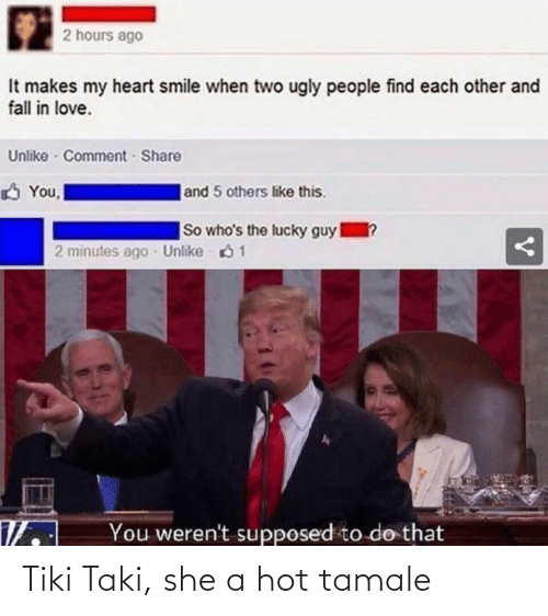 Supposed To: 2 hours ago  It makes my heart smile when two ugly people find each other and  fall in love.  Unlike · Comment Share  |and 5 others like this.  You,  So who's the lucky guy  1?  2 minutes ago Unlike 61  You weren't supposed to do that Tiki Taki, she a hot tamale
