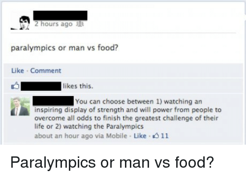 Dank, Food, and Life: 2 hours ago  paralympics or man vs food?  Like Comment  likes this.  You can choose between 1) watching an  i inspiring display of strength and will power from people to  overcome all odds to finish the greatest challenge of their  life or 2) watching the Paralympics  about an hour ago via Mobile Like K 11 Paralympics or man vs food?