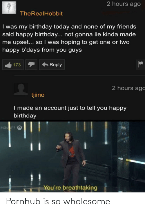 Birthday, Friends, and Pornhub: 2 hours ago  TheRealHobbit  I was my birthday today and none of mn friends  said happy birthday.... not gonna lie kinda made  me upset... so I was hoping to get one or two  happy b'days from you guys  Reply  173  2 hours agc  tjiino  I made an account just to tell you happy  birthday  #XbgxE3  You're breathtaking Pornhub is so wholesome