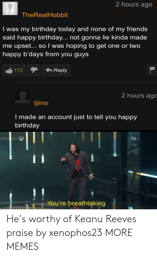 Birthday, Dank, and Friends: 2 hours ago  TheRealHobbit  Iwas my birthday today and none of my friends  said happy birthday... not gonna lie kinda made  me upset... so I was hoping to get one or two  happy b'days from you guys  Reply  173  2 hours agc  tjiino  I made an account just to tell you happy  birthday  #XboxE3  You're breathtaking He's worthy of Keanu Reeves praise by xenophos23 MORE MEMES