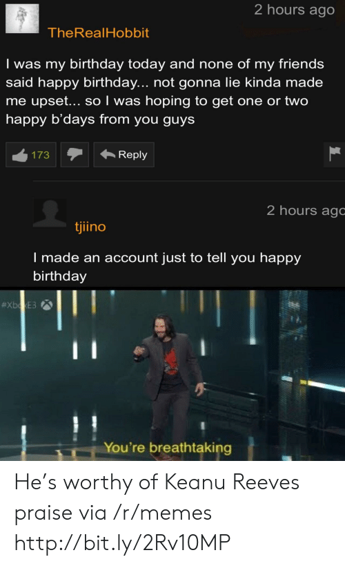 Birthday, Friends, and Memes: 2 hours ago  TheRealHobbit  Iwas my birthday today and none of my friends  said happy birthday... not gonna lie kinda made  me upset... so I was hoping to get one or two  happy b'days from you guys  Reply  173  2 hours agc  tjiino  I made an account just to tell you happy  birthday  #XboxE3  You're breathtaking He's worthy of Keanu Reeves praise via /r/memes http://bit.ly/2Rv10MP