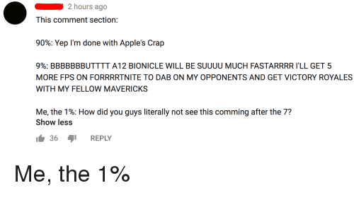 Bionicle, Iamverysmart, and Dab: 2 hours ago  This comment section:  90%: Yep I'm done with Apple's Crap  9%; BBBBBBBUTTTT A12 BIONICLE WILL BE SUUUU MUCH FASTARRRR I'LL GET 5  MORE FPS ON FORRRRTNITE TO DAB ON MY OPPONENTS AND GET VICTORY ROYALES  WITH MY FELLOW MAVERICKS  Me, the 1%: How did you guys literally not see this comming after the 7?  Show less  36 REPLY