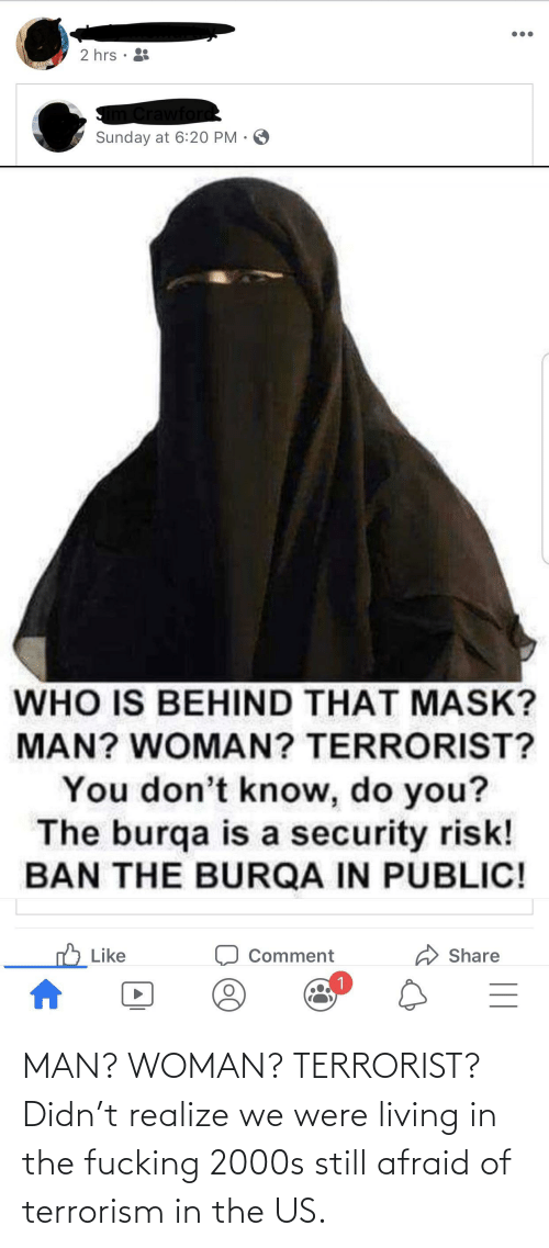 Fucking, Sunday, and 2000s: 2 hrs •  Crawford  Sunday at 6:20 PM · O  WHO IS BEHIND THAT MASK?  MAN? WOMAN? TERRORIST?  You don't know, do you?  The burqa is a security risk!  BAN THE BURQA IN PUBLIC!  Like  Share  Comment MAN? WOMAN? TERRORIST? Didn't realize we were living in the fucking 2000s still afraid of terrorism in the US.
