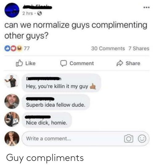 Compliments: 2 hrs O  can we normalize guys complimenting  other guys?  00# 77  30 Comments 7 Shares  O Like  Comment  Share  Hey, you're killin it my guy a  Superb idea fellow dude.  Nice dick, homie.  Write a comment.. Guy compliments