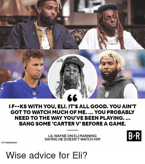 Advice, Eli Manning, and Lil Wayne: 2  IF--KS WITH YOU, ELI. IT'S ALL GOOD. YOU AIN'T  GOT TO WATCH MUCH OF ME. YOU PROBABLY  NEED TO THE WAY YOU'VE BEEN PLAYING....  BANG SOME 'CARTER V' BEFORE A GAME.  LIL WAYNE ON ELI MANNING  SAYING HE DOESN'T WATCH HIM  B R  H/TINSTAGRAM Wise advice for Eli?