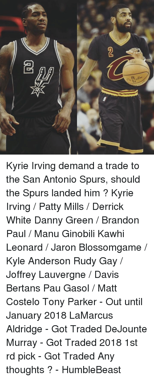Kyrie Irving, Manu Ginobili, and Memes: 2 Kyrie Irving demand a trade to the San Antonio Spurs, should the Spurs landed him ?   Kyrie Irving / Patty Mills / Derrick White Danny Green / Brandon Paul / Manu Ginobili Kawhi Leonard / Jaron Blossomgame / Kyle Anderson  Rudy Gay / Joffrey Lauvergne / Davis Bertans Pau Gasol / Matt Costelo   Tony Parker - Out until January 2018 LaMarcus Aldridge - Got Traded DeJounte Murray - Got Traded 2018 1st rd pick - Got Traded  Any thoughts ?  - HumbleBeast