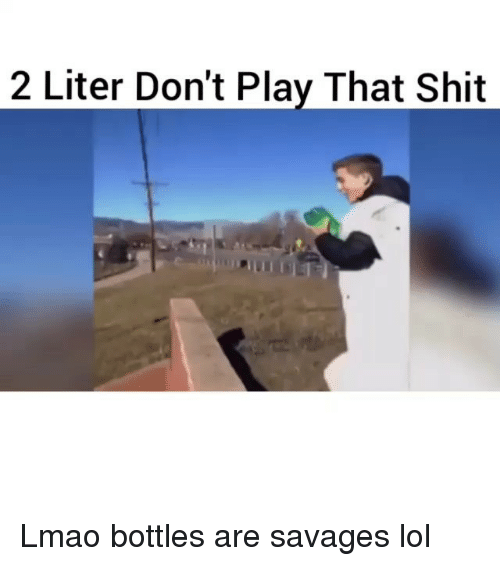 Literately: 2 Liter Don't Play That Shit Lmao bottles are savages lol