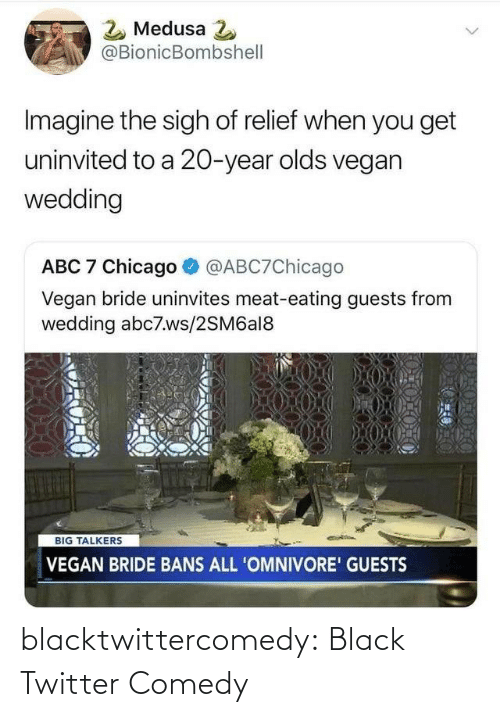 imagine: 2 Medusa 2  @BionicBombshell  Imagine the sigh of relief when you get  uninvited to a 20-year olds vegan  wedding  ABC 7 Chicago  @ABC7Chicago  Vegan bride uninvites meat-eating guests from  wedding abc7.ws/2SM6al8  BIG TALKERS  VEGAN BRIDE BANS ALL 'OMNIVORE' GUESTS blacktwittercomedy:  Black Twitter Comedy