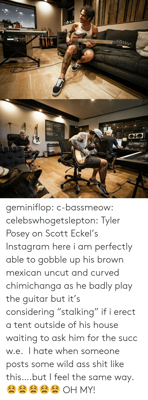 "uncut: 2  Np১  CuFE  DEM geminiflop: c-bassmeow:   celebswhogetslepton: Tyler Posey on Scott Eckel's Instagram here i am perfectly able to gobble up his brown mexican uncut and curved chimichanga as he badly play the guitar but it's considering ""stalking"" if i erect a tent outside of his house waiting to ask him for the succ w.e.    I hate when someone posts some wild ass shit like this….but I feel the same way. 😫😫😫😫😫  OH MY!"