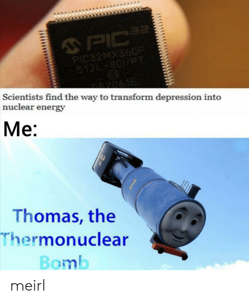 transform: 2  PIC  PIC32MX360R  512-801/PT  2061E  Scientists find the way to transform depression into  nuclear energy  Me:  Thomas, the  Thermonuclear  Bomb meirl