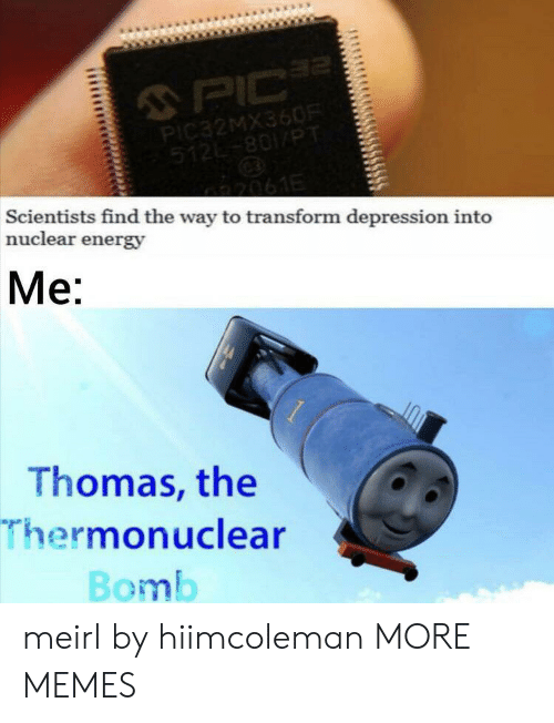 transform: 2  PIC  PIC32MX360R  512-801/PT  2061E  Scientists find the way to transform depression into  nuclear energy  Me:  Thomas, the  Thermonuclear  Bomb meirl by hiimcoleman MORE MEMES