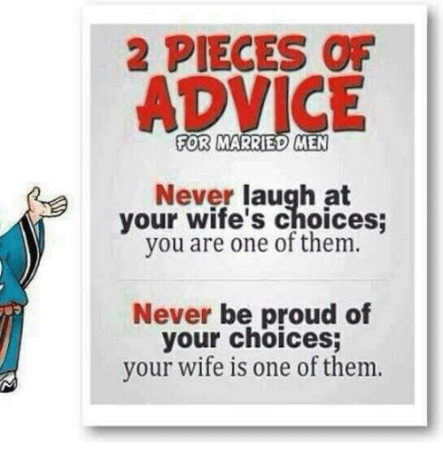 Never Laugh At Your Wifes Choices: 2 PIECES OF  FOR MARRIED MEN  Never laugh at  your wife's choices;  you are one of them.  Never be proud of  your choices;  your wife is one of them.