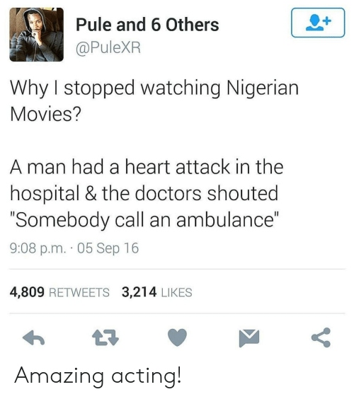 """heart attack: 2+  Pule and 6 Others  @PuleXR  Why I stopped watching Nigerian  Movies?  man had a heart attack in the  hospital & the doctors shouted  """"Somebody call an ambulance""""  II  9:08 p.m. 05 Sep 16  4,809 RETWEETS 3,214 LIKES  t7  V Amazing acting!"""