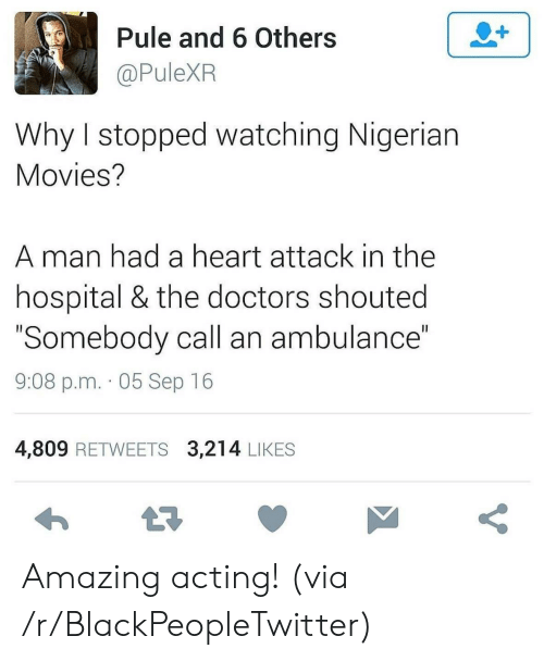 """heart attack: 2+  Pule and 6 Others  @PuleXR  Why I stopped watching Nigerian  Movies?  man had a heart attack in the  hospital & the doctors shouted  """"Somebody call an ambulance""""  II  9:08 p.m. 05 Sep 16  4,809 RETWEETS 3,214 LIKES  t7  V Amazing acting! (via /r/BlackPeopleTwitter)"""